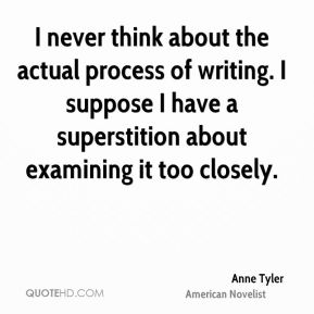 I never think about the actual process of writing. I suppose I have a superstition about examining it too closely.