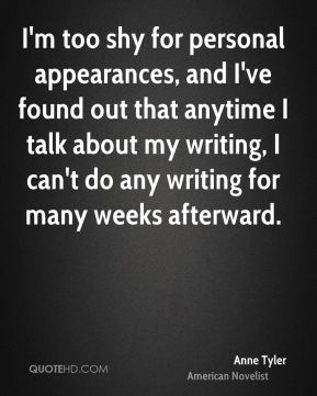 Anne Tyler - I'm too shy for personal appearances, and I've found out that anytime I talk about my writing, I can't do any writing for many weeks afterward.