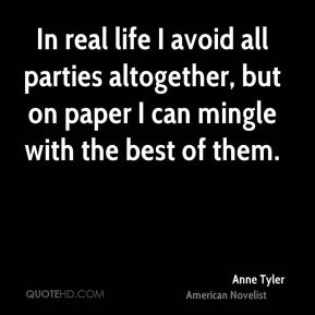 Anne Tyler - In real life I avoid all parties altogether, but on paper I can mingle with the best of them.