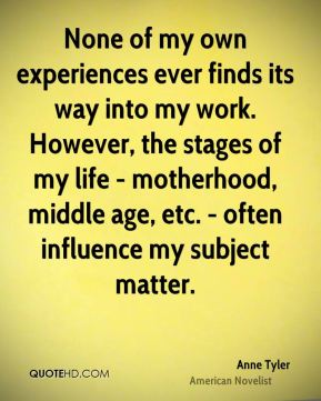 Anne Tyler - None of my own experiences ever finds its way into my work. However, the stages of my life - motherhood, middle age, etc. - often influence my subject matter.