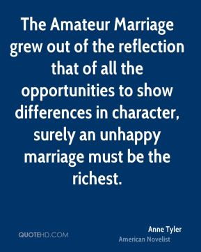 Anne Tyler - The Amateur Marriage grew out of the reflection that of all the opportunities to show differences in character, surely an unhappy marriage must be the richest.