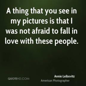 Annie Leibovitz - A thing that you see in my pictures is that I was not afraid to fall in love with these people.