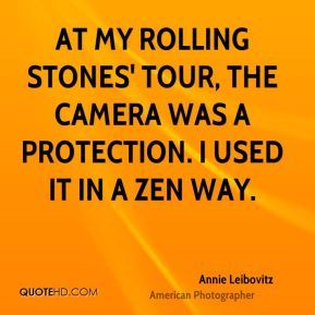 Annie Leibovitz - At my Rolling Stones' tour, the camera was a protection. I used it in a Zen way.