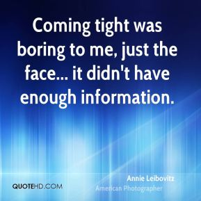 Annie Leibovitz - Coming tight was boring to me, just the face... it didn't have enough information.