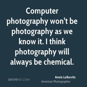 Annie Leibovitz - Computer photography won't be photography as we know it. I think photography will always be chemical.