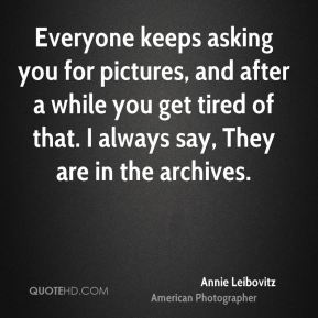 Annie Leibovitz - Everyone keeps asking you for pictures, and after a while you get tired of that. I always say, They are in the archives.