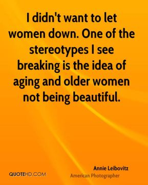 I didn't want to let women down. One of the stereotypes I see breaking is the idea of aging and older women not being beautiful.
