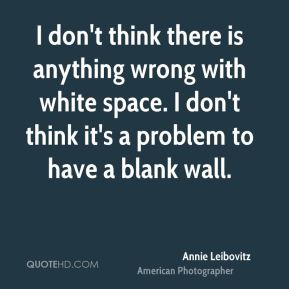 Annie Leibovitz - I don't think there is anything wrong with white space. I don't think it's a problem to have a blank wall.