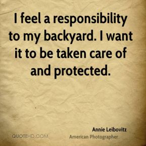 Annie Leibovitz - I feel a responsibility to my backyard. I want it to be taken care of and protected.