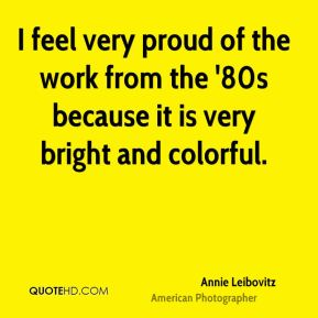 Annie Leibovitz - I feel very proud of the work from the '80s because it is very bright and colorful.