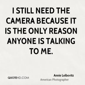 I still need the camera because it is the only reason anyone is talking to me.