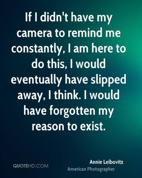 Annie Leibovitz - If I didn't have my camera to remind me constantly, I am here to do this, I would eventually have slipped away, I think. I would have forgotten my reason to exist.