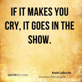 If it makes you cry, it goes in the show.