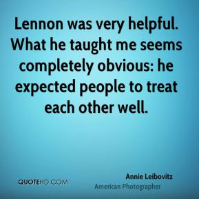 Lennon was very helpful. What he taught me seems completely obvious: he expected people to treat each other well.