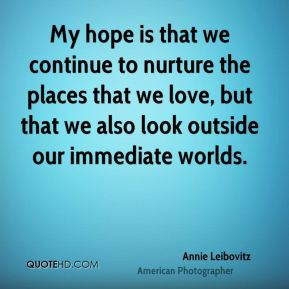 Annie Leibovitz - My hope is that we continue to nurture the places that we love, but that we also look outside our immediate worlds.