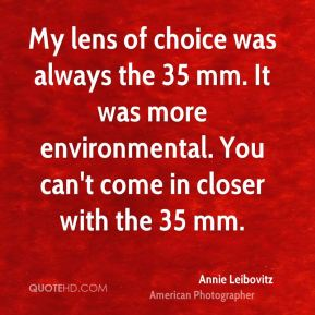 Annie Leibovitz - My lens of choice was always the 35 mm. It was more environmental. You can't come in closer with the 35 mm.