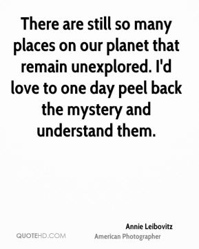Annie Leibovitz - There are still so many places on our planet that remain unexplored. I'd love to one day peel back the mystery and understand them.