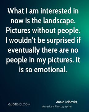 Annie Leibovitz - What I am interested in now is the landscape. Pictures without people. I wouldn't be surprised if eventually there are no people in my pictures. It is so emotional.