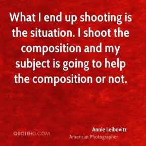Annie Leibovitz - What I end up shooting is the situation. I shoot the composition and my subject is going to help the composition or not.