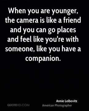 Annie Leibovitz - When you are younger, the camera is like a friend and you can go places and feel like you're with someone, like you have a companion.