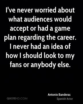 I've never worried about what audiences would accept or had a game plan regarding the career. I never had an idea of how I should look to my fans or anybody else.