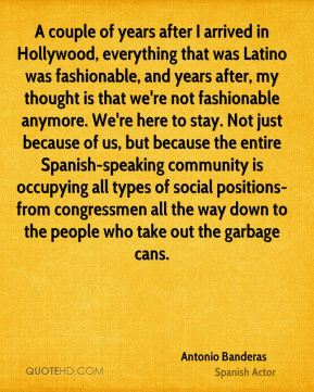A couple of years after I arrived in Hollywood, everything that was Latino was fashionable, and years after, my thought is that we're not fashionable anymore. We're here to stay. Not just because of us, but because the entire Spanish-speaking community is occupying all types of social positions-from congressmen all the way down to the people who take out the garbage cans.