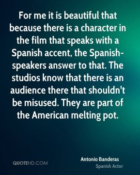 Antonio Banderas - For me it is beautiful that because there is a character in the film that speaks with a Spanish accent, the Spanish-speakers answer to that. The studios know that there is an audience there that shouldn't be misused. They are part of the American melting pot.
