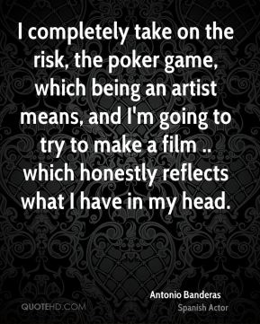 I completely take on the risk, the poker game, which being an artist means, and I'm going to try to make a film .. which honestly reflects what I have in my head.