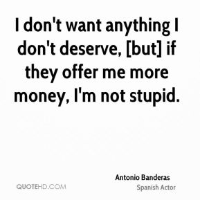 I don't want anything I don't deserve, [but] if they offer me more money, I'm not stupid.