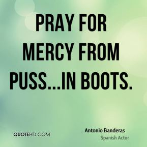 Pray for mercy from Puss...in Boots.