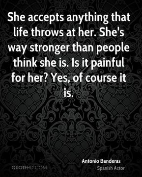 She accepts anything that life throws at her. She's way stronger than people think she is. Is it painful for her? Yes, of course it is.