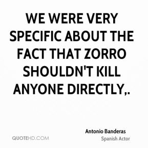 Antonio Banderas - We were very specific about the fact that Zorro shouldn't kill anyone directly.