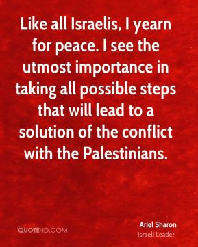 Ariel Sharon - Like all Israelis, I yearn for peace. I see the utmost importance in taking all possible steps that will lead to a solution of the conflict with the Palestinians.