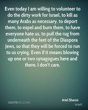 Ariel Sharon - Even today I am willing to volunteer to do the dirty work for Israel, to kill as many Arabs as necessary, to deport them, to expel and burn them, to have everyone hate us, to pull the rug from underneath the feet of the Diaspora Jews, so that they will be forced to run to us crying. Even if it means blowing up one or two synagogues here and there, I don't care.