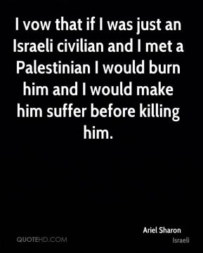 Ariel Sharon - I vow that if I was just an Israeli civilian and I met a Palestinian I would burn him and I would make him suffer before killing him.