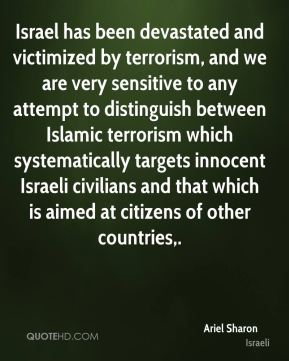 Ariel Sharon - Israel has been devastated and victimized by terrorism, and we are very sensitive to any attempt to distinguish between Islamic terrorism which systematically targets innocent Israeli civilians and that which is aimed at citizens of other countries.