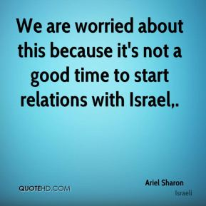 We are worried about this because it's not a good time to start relations with Israel.