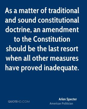 Arlen Specter - As a matter of traditional and sound constitutional doctrine, an amendment to the Constitution should be the last resort when all other measures have proved inadequate.