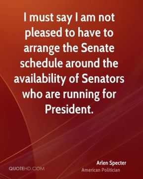 I must say I am not pleased to have to arrange the Senate schedule around the availability of Senators who are running for President.