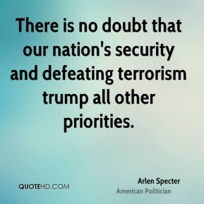 There is no doubt that our nation's security and defeating terrorism trump all other priorities.