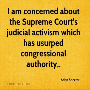 Arlen Specter - I am concerned about the Supreme Court's judicial activism which has usurped congressional authority.