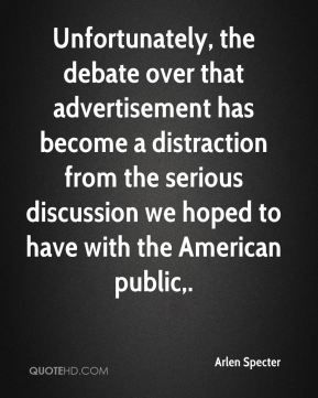 Unfortunately, the debate over that advertisement has become a distraction from the serious discussion we hoped to have with the American public.