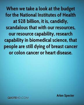 When we take a look at the budget for the National Institutes of Health at $28 billion, it is, candidly, scandalous that with our resources, our resource capability, research capability in biomedical science, that people are still dying of breast cancer or colon cancer or heart disease.