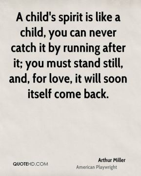 A child's spirit is like a child, you can never catch it by running after it; you must stand still, and, for love, it will soon itself come back.