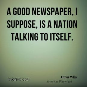 A good newspaper, I suppose, is a nation talking to itself.