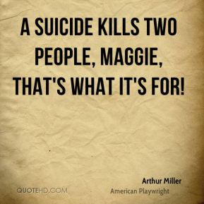 Arthur Miller - A suicide kills two people, Maggie, that's what it's for!