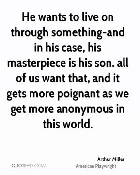 Arthur Miller - He wants to live on through something-and in his case, his masterpiece is his son. all of us want that, and it gets more poignant as we get more anonymous in this world.