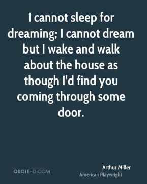 I cannot sleep for dreaming; I cannot dream but I wake and walk about the house as though I'd find you coming through some door.