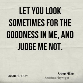 Arthur Miller - Let you look sometimes for the goodness in me, and judge me not.