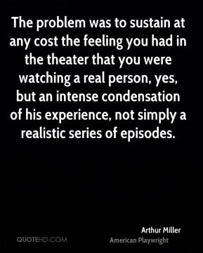 Arthur Miller - The problem was to sustain at any cost the feeling you had in the theater that you were watching a real person, yes, but an intense condensation of his experience, not simply a realistic series of episodes.
